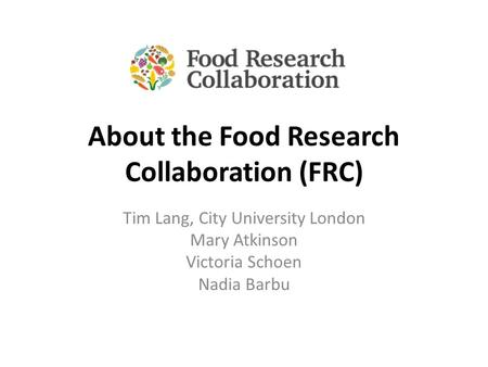 About the Food Research Collaboration (FRC) Tim Lang, City University London Mary Atkinson Victoria Schoen Nadia Barbu.