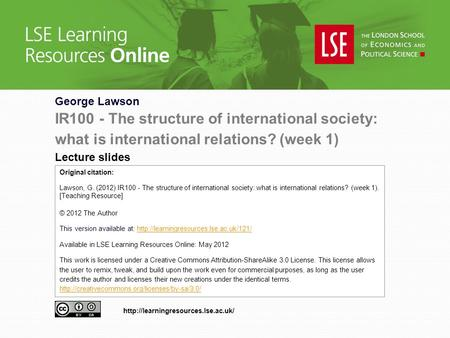 George Lawson IR100 - The structure of international society: what is international relations? (week 1) Lecture slides Original citation: Lawson, G. (2012)