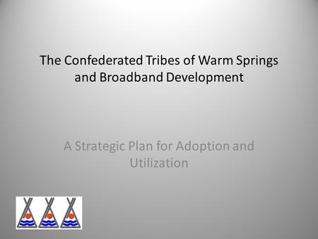 The Confederated Tribes of Warm Springs and Broadband Development A Strategic Plan for Adoption and Utilization.