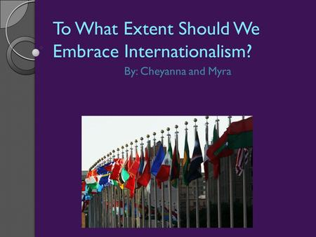 To What Extent Should We Embrace Internationalism? By: Cheyanna and Myra.