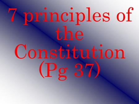 7 principles of the Constitution (Pg 37)