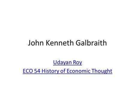 John Kenneth Galbraith Udayan Roy ECO 54 History of Economic Thought.