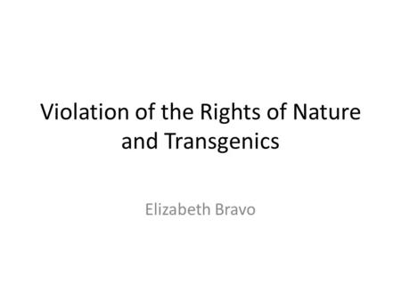 Violation of the Rights of Nature and Transgenics Elizabeth Bravo.