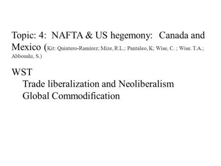 Topic: 4: NAFTA & US hegemony: Canada and Mexico ( Kit: Quintero-Ramírez; Mize, R.L.; Pantaleo, K; Wise, C. ; Wise. T.A.; Abboushi, S.) WST Trade liberalization.