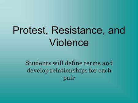 Protest, Resistance, and Violence Students will define terms and develop relationships for each pair.