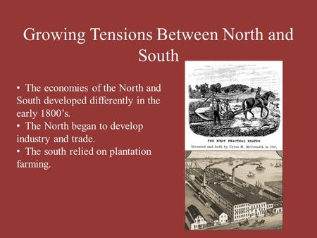 Growing Tensions Between North and South The economies of the North and South developed differently in the early 1800's. The North began to develop industry.