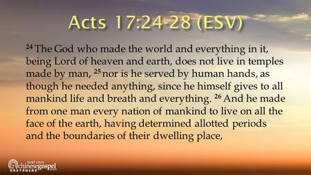 24 The God who made the world and everything in it, being Lord of heaven and earth, does not live in temples made by man, 25 nor is he served by human.