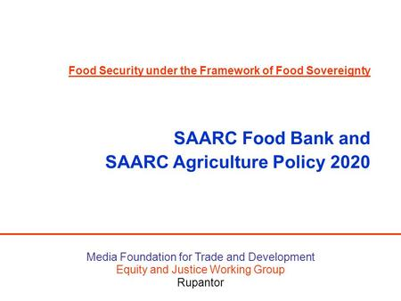 Media Foundation for Trade and Development Equity and Justice Working Group Rupantor Food Security under the Framework of Food Sovereignty SAARC Food Bank.