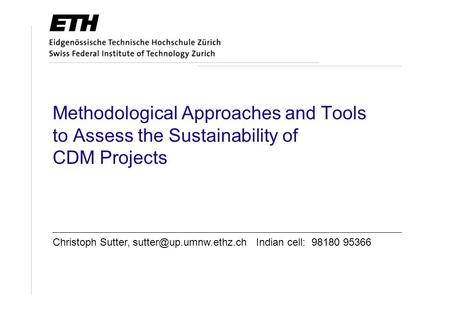Methodological Approaches and Tools to Assess the Sustainability of CDM Projects Christoph Sutter, Indian cell: 98180 95366.
