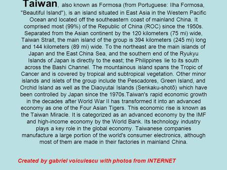 Taiwan, also known as Formosa (from Portuguese: Ilha Formosa, Beautiful Island), is an island situated in East Asia in the Western Pacific Ocean and.
