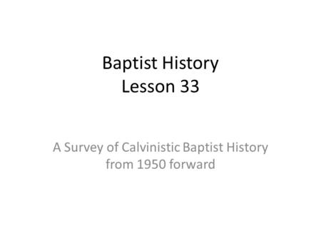 Baptist History Lesson 33 A Survey of Calvinistic Baptist History from 1950 forward.