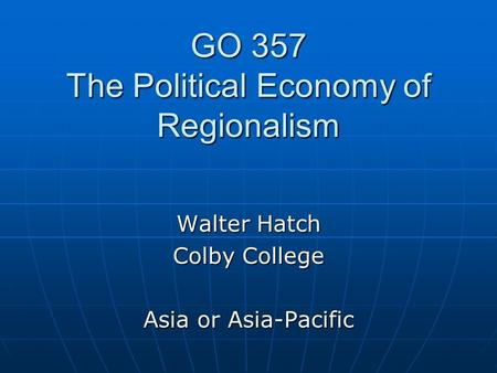 GO 357 The Political Economy of Regionalism Walter Hatch Colby College Asia or Asia-Pacific.
