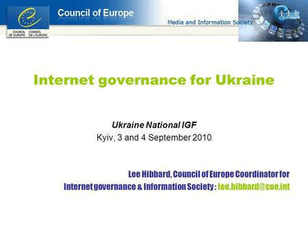 Internet governance for Ukraine Ukraine National IGF Kyiv, 3 and 4 September 2010 Lee Hibbard, Council of Europe Coordinator for Internet governance &