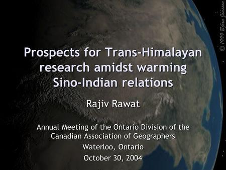 Prospects for Trans-Himalayan research amidst warming Sino-Indian relations Rajiv Rawat Annual Meeting of the Ontario Division of the Canadian Association.