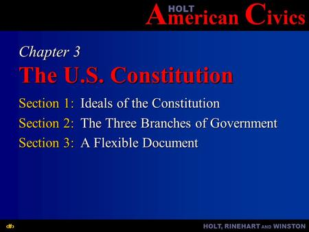 A merican C ivicsHOLT HOLT, RINEHART AND WINSTON1 Chapter 3 The U.S. Constitution Section 1:Ideals of the Constitution Section 2:The Three Branches of.