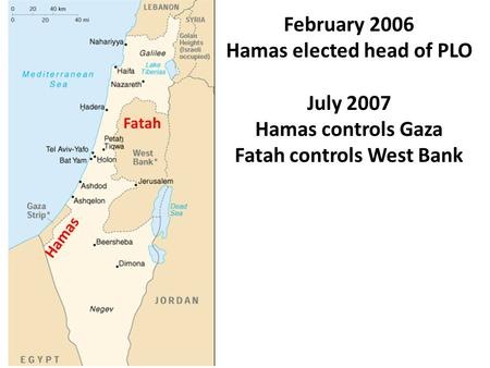 February 2006 Hamas elected head of PLO July 2007 Hamas controls Gaza Fatah controls West Bank Hamas Fatah.
