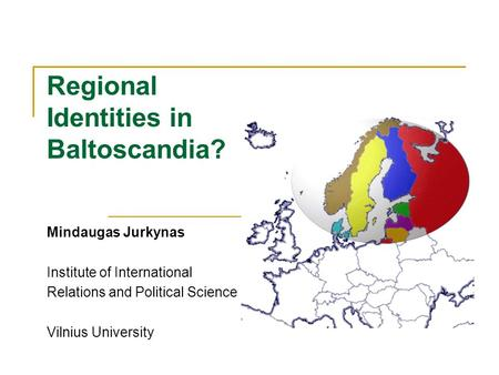 Regional Identities in Baltoscandia? Mindaugas Jurkynas Institute of International Relations and Political Science Vilnius University.