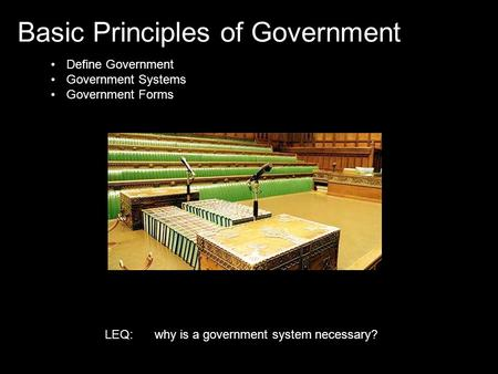 Basic Principles of Government Define Government Government Systems Government Forms LEQ:why is a government system necessary?