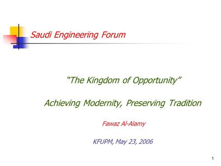 "1 Saudi Engineering Forum ""The Kingdom of Opportunity"" Achieving Modernity, Preserving Tradition Fawaz Al-Alamy KFUPM, May 23, 2006."