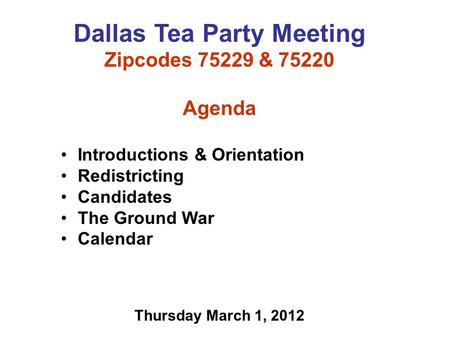 Dallas Tea Party Meeting Zipcodes 75229 & 75220 Agenda Introductions & Orientation Redistricting Candidates The Ground War Calendar Thursday March 1, 2012.