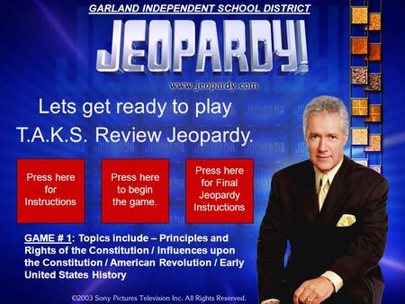 Lets get ready to play T.A.K.S. Review Jeopardy. Press here for Instructions Press here to begin the game. GAME # 1: Topics include – Principles and Rights.