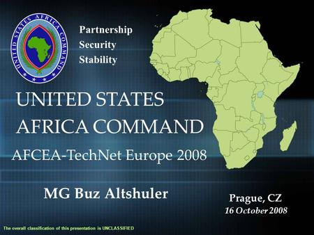 Partnership Security Stability UNITED STATES AFRICA COMMAND The overall classification of this presentation is UNCLASSIFIED AFCEA-TechNet Europe 2008 MG.