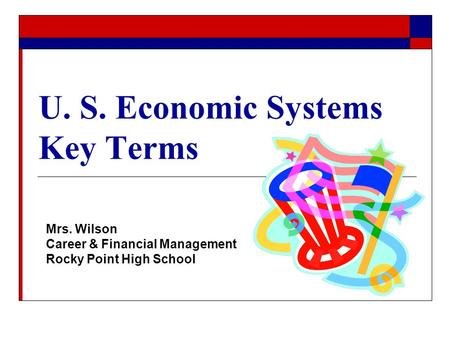 U. S. Economic Systems Key Terms Mrs. Wilson Career & Financial Management Rocky Point High School.