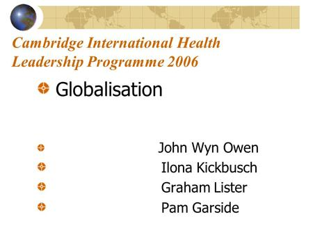 Cambridge International Health Leadership Programme 2006 Globalisation John Wyn Owen Ilona Kickbusch Graham Lister Pam Garside.
