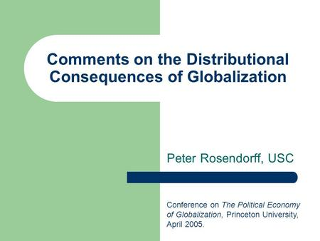 Comments on the Distributional Consequences of Globalization Peter Rosendorff, USC Conference on The Political Economy of Globalization, Princeton University,