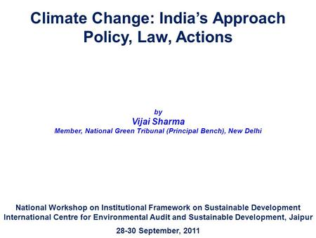 <strong>Climate</strong> Change: <strong>India</strong>'s Approach Policy, Law, Actions by Vijai Sharma Member, National Green Tribunal (Principal Bench), New Delhi National Workshop on.