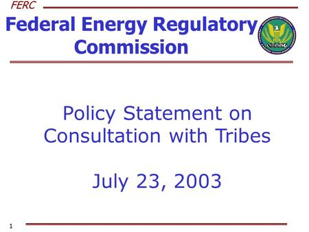 FERC 1 Federal Energy Regulatory Commission Policy Statement on Consultation with Tribes July 23, 2003.
