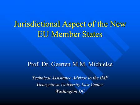 Jurisdictional Aspect of the New EU Member States Prof. Dr. Geerten M.M. Michielse Technical Assistance Advisor to the IMF Georgetown University Law Center.