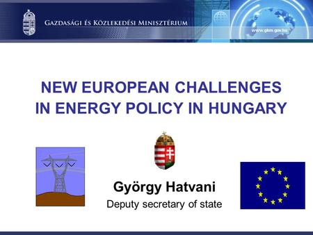 NEW EUROPEAN CHALLENGES IN ENERGY POLICY IN HUNGARY György Hatvani Deputy secretary of state.