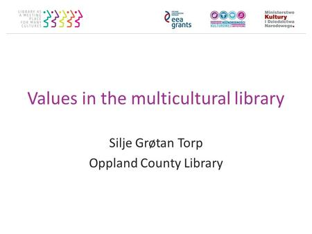 Values in the multicultural library Silje Grøtan Torp Oppland County Library.