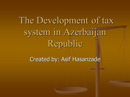 The Development of tax system in Azerbaijan Republic The Development of tax system in Azerbaijan Republic Created by: Asif Hasanzade.