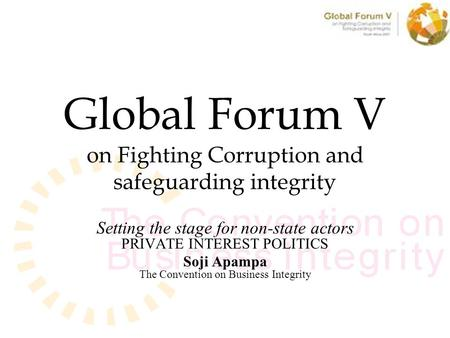 Global Forum V on Fighting Corruption and safeguarding integrity Setting the stage for non-state actors PRIVATE INTEREST POLITICS Soji Apampa The Convention.