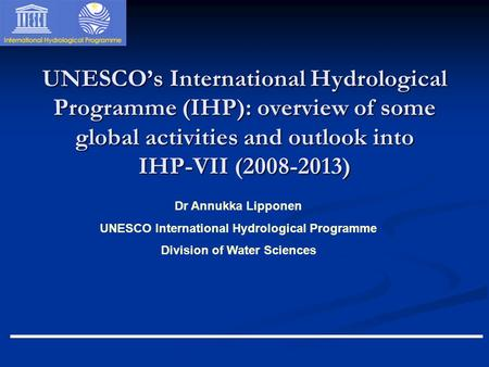 Dr Annukka Lipponen UNESCO International Hydrological Programme Division of Water Sciences UNESCO's International Hydrological Programme (IHP): overview.