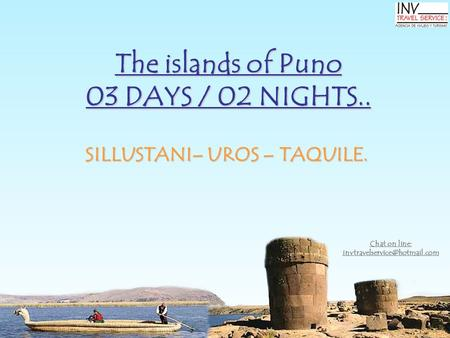 The islands of Puno 03 DAYS / 02 NIGHTS.. SILLUSTANI– UROS – TAQUILE. Chat on line: