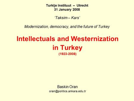 Turkije Instituut – Utrecht 31 January 2008 'Taksim – Kars' Modernization, democracy, and the future of Turkey Intellectuals and Westernization in Turkey.