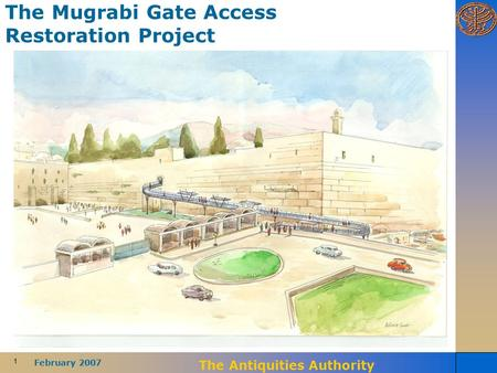 1 February 2007 The Antiquities Authority The Mugrabi Gate Access Restoration Project.