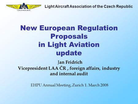 Light Aircraft Association of the Czech Republic New European Regulation Proposals in Light Aviation update J an Fridrich Vicepresident LAA ČR, foreign.
