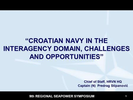 "1 9th REGIONAL SEAPOWER SYMPOSIUM ""CROATIAN NAVY IN THE INTERAGENCY DOMAIN, CHALLENGES AND OPPORTUNITIES"" Chief of Staff, HRVN HQ Captain (N) Predrag Stipanović."