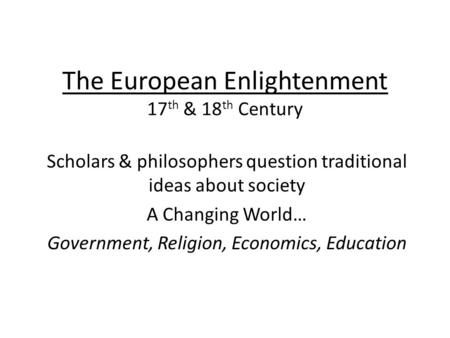 The European Enlightenment 17 th & 18 th Century Scholars & philosophers question traditional ideas about society A Changing World… Government, Religion,