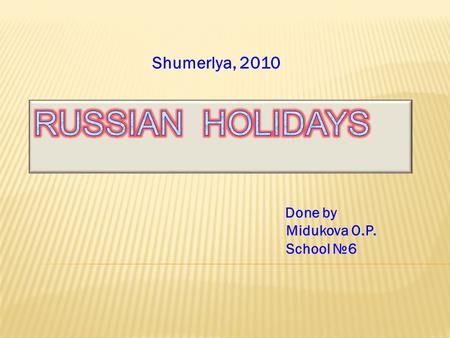 Done by Midukova O.P. School №6 Shumerlya, 2010.  New Year's Day  Christmas, Russian Orthodox  Russian Army and Military Navy's Day  International.