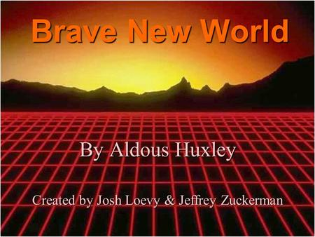 Brave New World By Aldous Huxley Created by Josh Loevy & Jeffrey Zuckerman.
