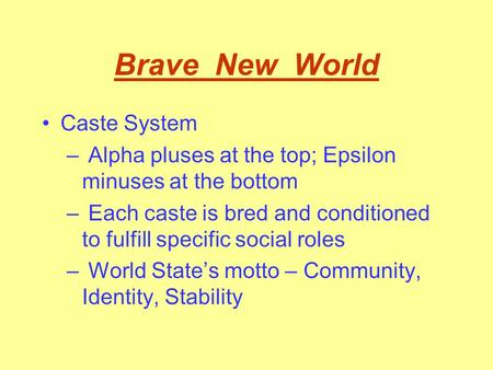 Brave New World Caste System – Alpha pluses at the top; Epsilon minuses at the bottom – Each caste is bred and conditioned to fulfill specific social.