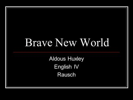Brave New World Aldous Huxley English IV Rausch. Aldous Huxley Aldous Huxley was born in Surrey, England, on July 26, 1894, to an illustrious family deeply.