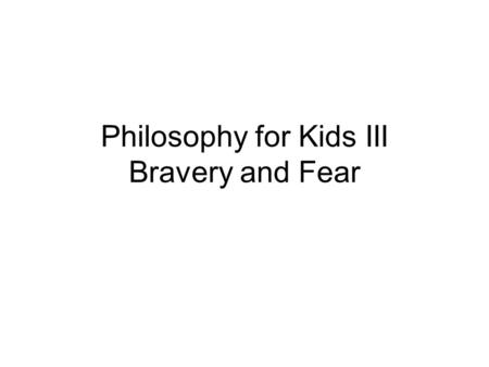 Philosophy for Kids III Bravery and Fear. Is it possible to be brave and afraid at the same time?