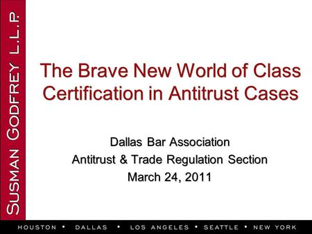 The Brave New World of Class Certification in Antitrust Cases Dallas Bar Association Antitrust & Trade Regulation Section March 24, 2011 Dallas Bar Association.