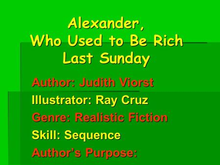 Alexander, Who Used to Be Rich Last Sunday Author: Judith Viorst Illustrator: Ray Cruz Genre: Realistic Fiction Skill: Sequence Author's Purpose: